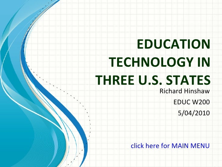 EDUCATION TECHNOLOGY IN THREE U.S. STATES Richard Hinshaw EDUC W200 5/04/2010 click here for MAIN MENU