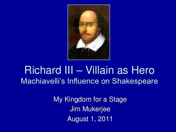 Richard III – Villain as Hero Machiavelli's Influence on Shakespeare<br />My Kingdom for a Stage<br />Jim Mukerjee<br />Au...