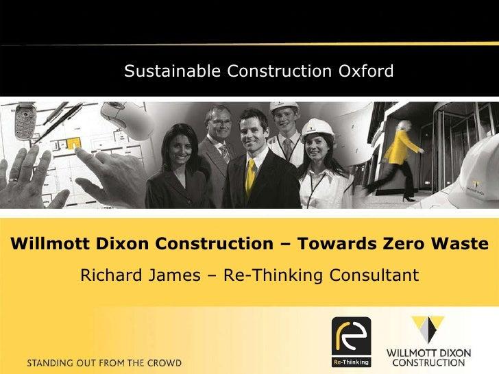 Sustainable Construction Oxford Willmott Dixon Construction – Towards Zero Waste Richard James – Re-Thinking Consultant