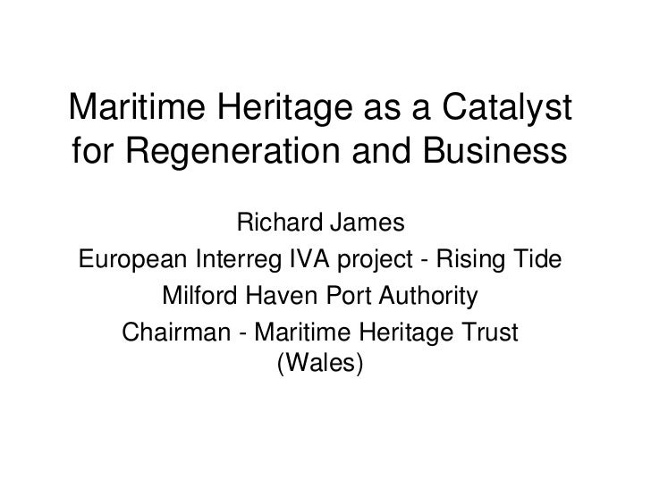 Maritime Heritage as a Catalyst for Regeneration and Business<br />Richard James<br />European Interreg IVA project - Risi...