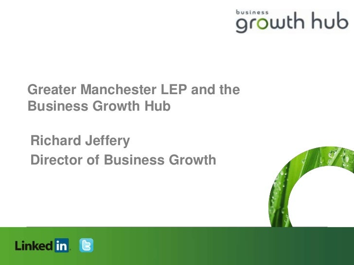 Greater Manchester LEP and theBusiness Growth HubRichard JefferyDirector of Business GrowthConnecting people, creating opp...