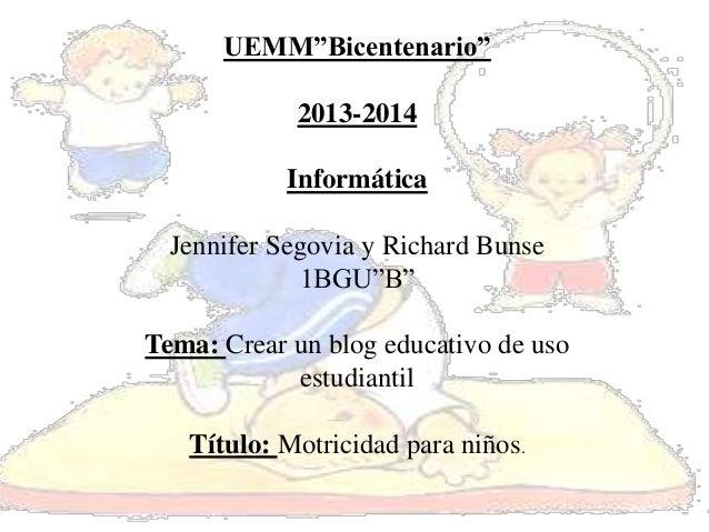 "UEMM""Bicentenario"" 2013-2014 Informática Jennifer Segovia y Richard Bunse 1BGU""B"" Tema: Crear un blog educativo de uso est..."