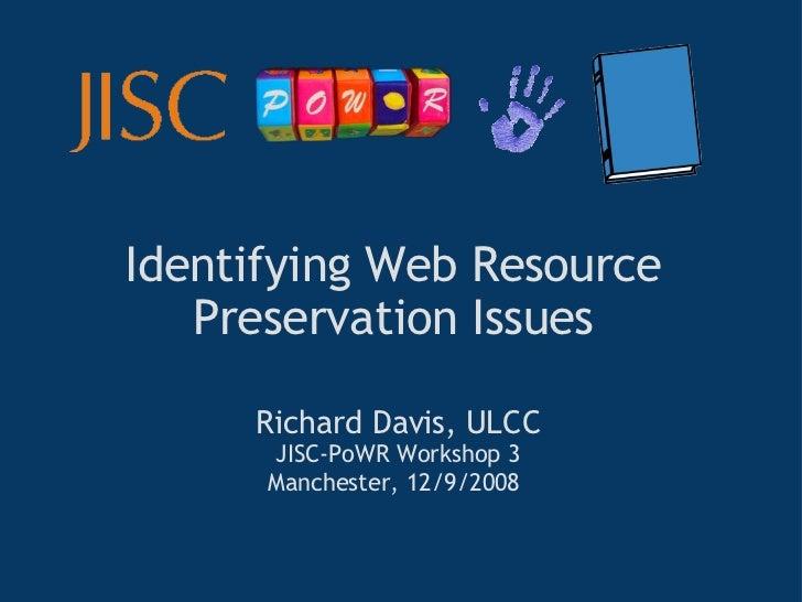 Identifying Web Resource Preservation Issues Richard Davis, ULCC JISC-PoWR Workshop 3 Manchester, 12/9/2008