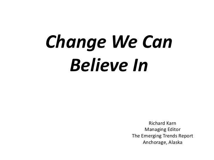 Change We Can  Believe In               Richard Karn              Managing Editor        The Emerging Trends Report       ...