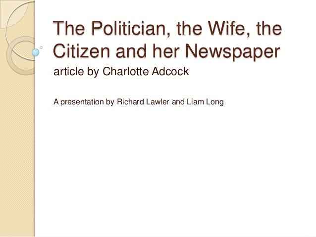The Politician, the Wife, the Citizen and her Newspaper article by Charlotte Adcock A presentation by Richard Lawler and L...