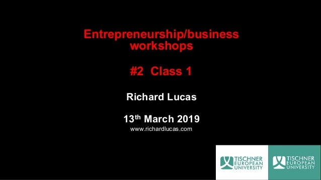 Entrepreneurship/business workshops #2 Class 1 Richard Lucas 13th March 2019 www.richardlucas.com