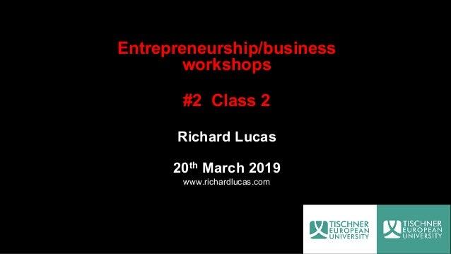 Entrepreneurship/business workshops #2 Class 2 Richard Lucas 20th March 2019 www.richardlucas.com