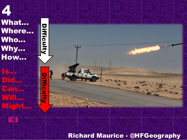 4 What… Where… Who… Why… How… Is… Did… Can… Will… Might… Richard Maurice - @HFGeography DifficultyDifficulty