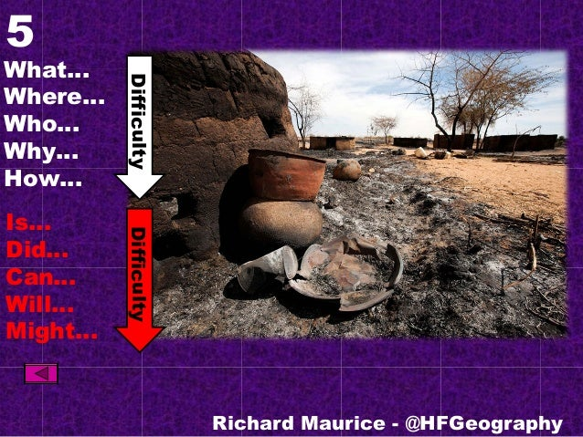 5 What… Where… Who… Why… How… Is… Did… Can… Will… Might… Richard Maurice - @HFGeography DifficultyDifficulty