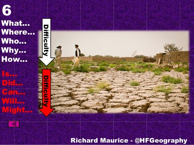 6 What… Where… Who… Why… How… Is… Did… Can… Will… Might… Richard Maurice - @HFGeography DifficultyDifficulty