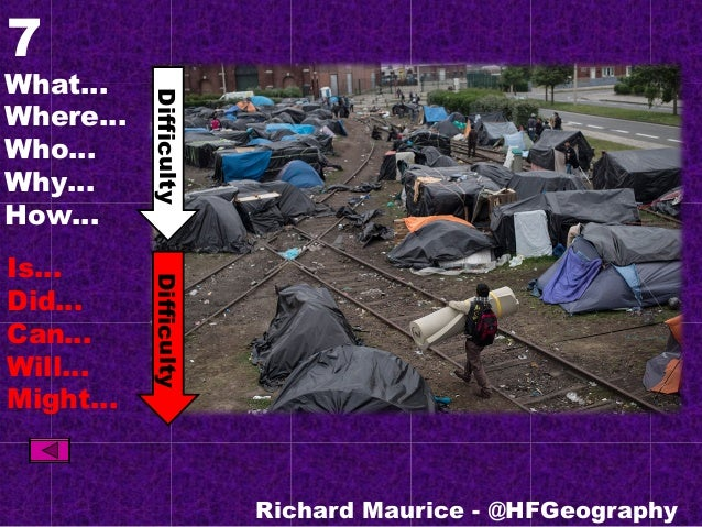 7 What… Where… Who… Why… How… Is… Did… Can… Will… Might… Richard Maurice - @HFGeography DifficultyDifficulty