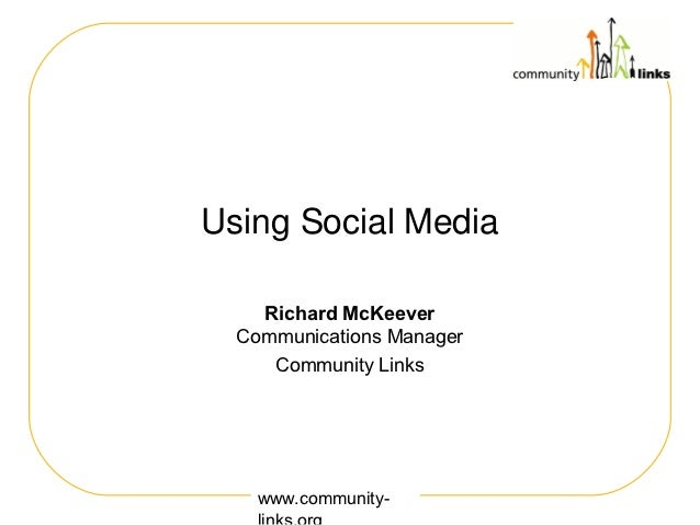 Using Social Media    Richard McKeever  Communications Manager     Community Links    www.community-