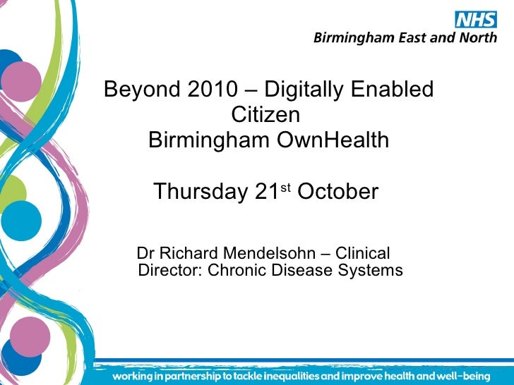 Beyond 2010 – Digitally Enabled Citizen  Birmingham OwnHealth Thursday 21 st  October  <ul><li>Dr Richard Mendelsohn – Cli...