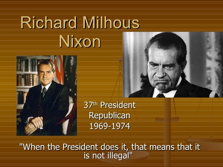 "Richard Milhous Nixon 37 th  President Republican 1969-1974 ""When the President does it, that means that it is not il..."
