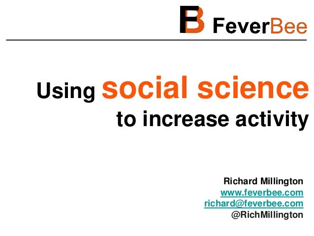 Using social science       to increase activity                    Richard Millington                    www.feverbee.com ...