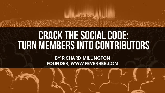 BY RICHARD MILLINGTON FOUNDER, WWW.FEVERBEE.COM crack the social code: Turn Members Into Contributors