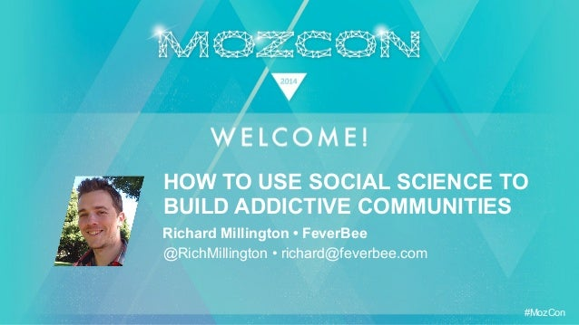 #MozCon Richard Millington • FeverBee @RichMillington • richard@feverbee.com HOW TO USE SOCIAL SCIENCE TO BUILD ADDICTIVE ...