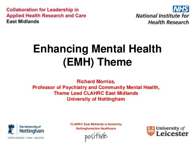 Enhancing Mental Health (EMH) Theme Richard Morriss, Professor of Psychiatry and Community Mental Health, Theme Lead CLAHR...
