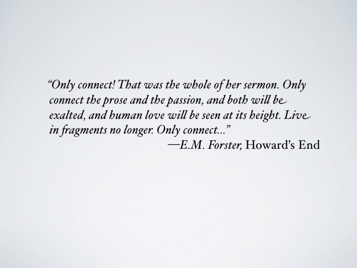 """""""Only connect! That was the whole of her sermon. Onlyconnect the prose and the passion, and both wi"""" beexalted, and human ..."""