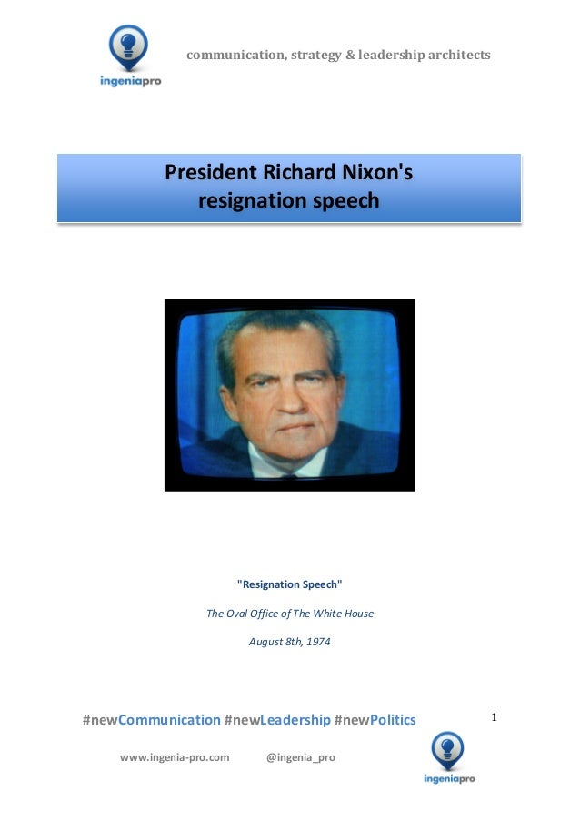 president richard nixons resignation speech essay Richard m nixon's presidency was a tempestuous mix of stunning  on august 9 , 1974, nixon became the first and only president to resign later  kissinger  made a little speech in which he said that the accomplishments of president  he  had notes on some sheets of yellow pad paper in his inside coat.