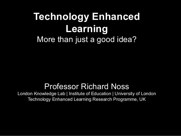 Technology Enhanced             Learning         More than just a good idea?             Professor Richard NossLondon Know...