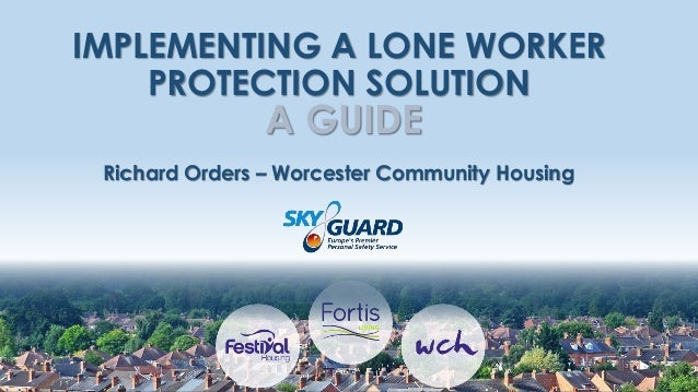 IMPLEMENTING A LONE WORKER PROTECTION SOLUTION A GUIDE Richard Orders – Worcester Community Housing