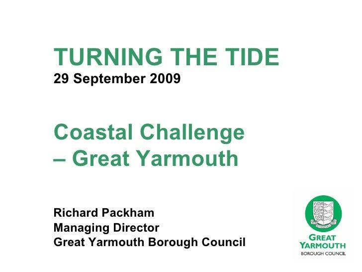 TURNING THE TIDE 29 September 2009 Richard Packham Managing Director Great Yarmouth Borough Council Coastal Challenge  – G...