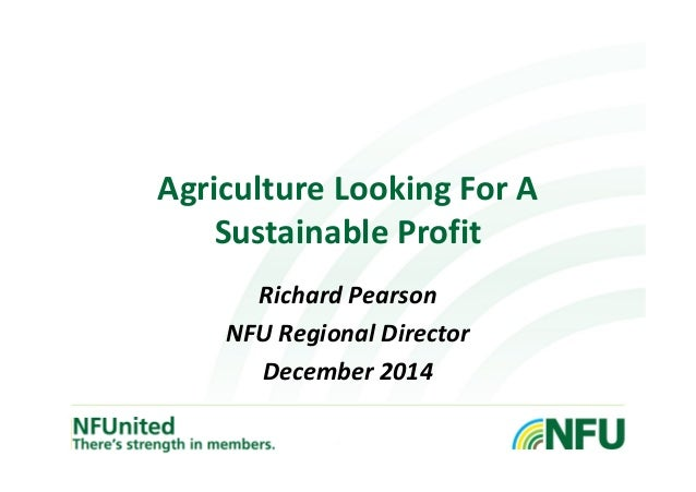 Agriculture Looking For A  Sustainable Profit  Richard Pearson  NFU Regional Director  December 2014