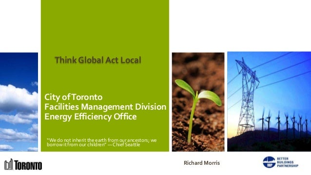 "Think Global Act LocalCity of TorontoFacilities Management DivisionEnergy Efficiency Office""We do not inherit the earth fr..."