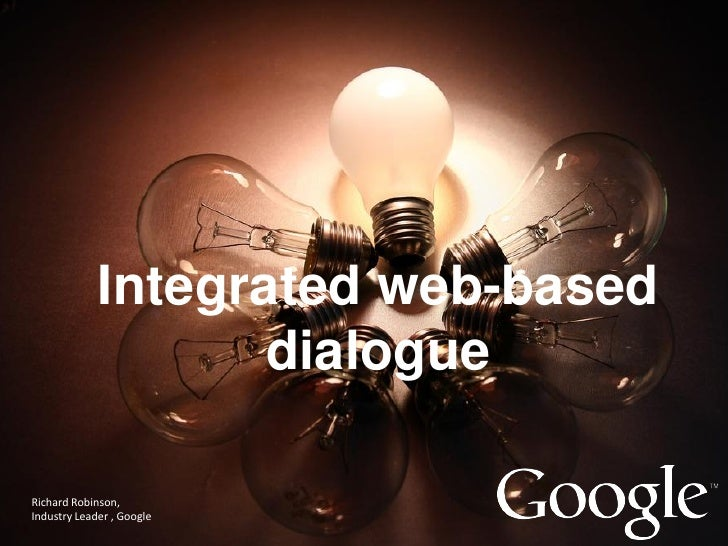 Integrated web-based                    dialogueRichard Robinson,Industry Leader , Google                            Googl...