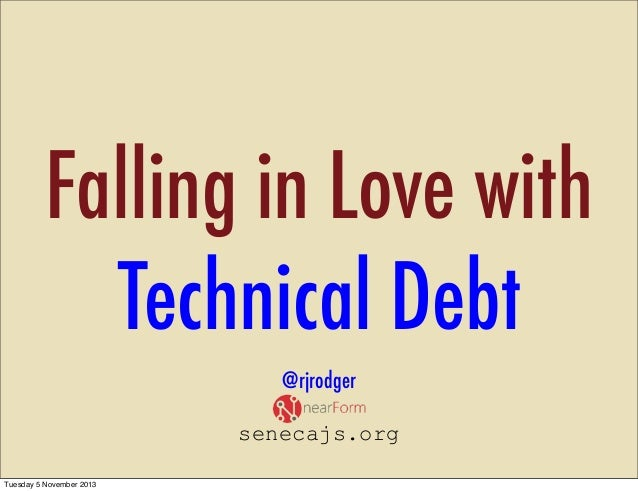 Falling in Love with Technical Debt @rjrodger senecajs.org Tuesday 5 November 2013