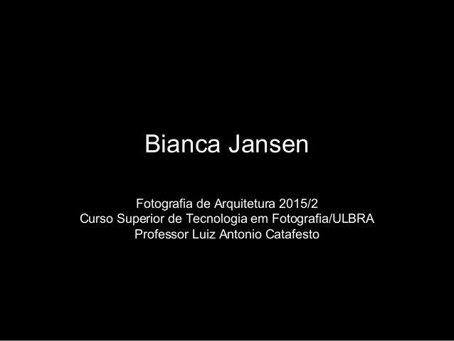 Bianca Jansen Fotografia de Arquitetura 2015/2 Curso Superior de Tecnologia em Fotografia/ULBRA Professor Luiz Antonio Cat...