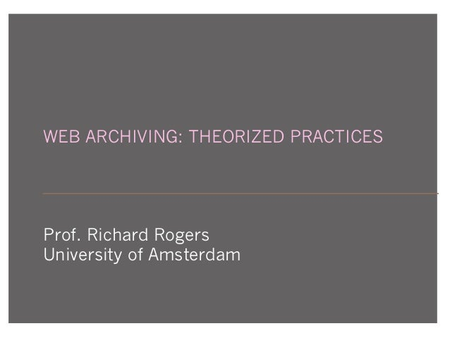 WEB ARCHIVING: THEORIZED PRACTICES Prof. Richard Rogers University of Amsterdam