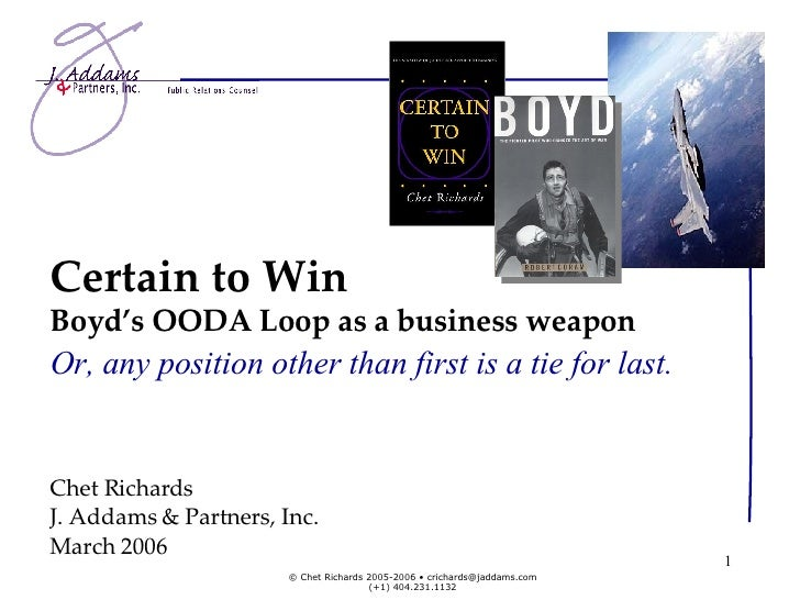 Certain to Win Boyd's OODA Loop as a business weapon Chet Richards J. Addams & Partners, Inc. March 2006 Or, any position ...