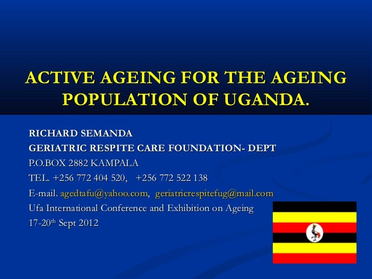 ACTIVE AGEING FOR THE AGEING   POPULATION OF UGANDA.RICHARD SEMANDAGERIATRIC RESPITE CARE FOUNDATION- DEPTP.O.BOX 2882 KAM...