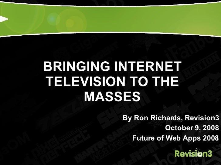 BRINGING INTERNET TELEVISION TO THE MASSES By Ron Richards, Revision3 October 9, 2008 Future of Web Apps 2008
