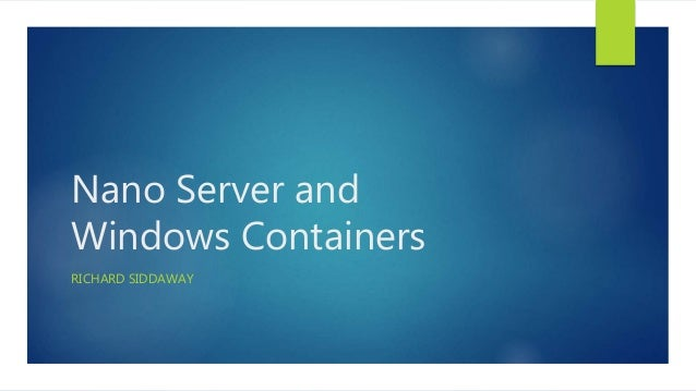Nano Server and Windows Containers RICHARD SIDDAWAY