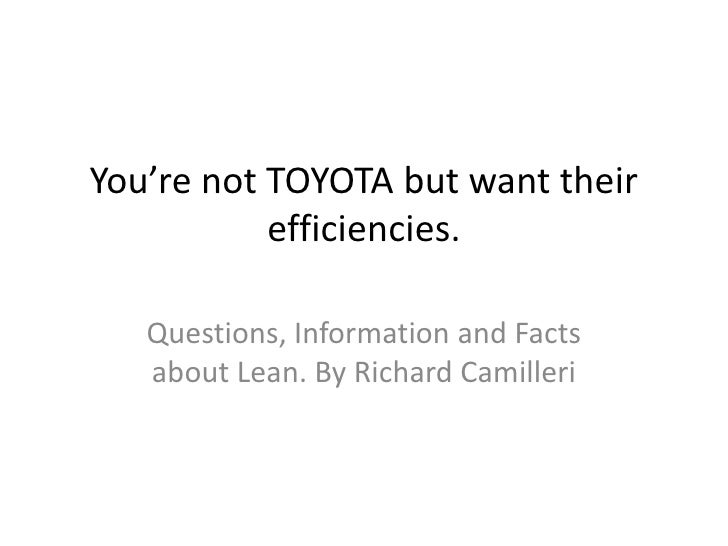 You're not TOYOTA but want their           efficiencies.   Questions, Information and Facts   about Lean. By Richard Camil...