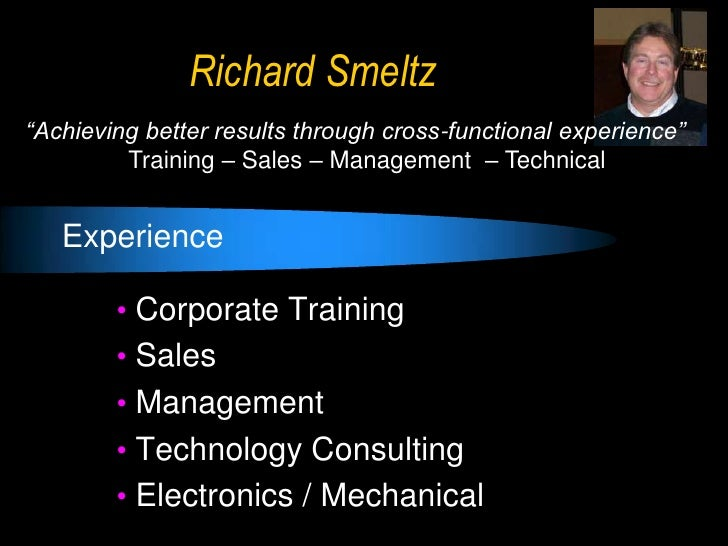 "Richard Smeltz""Achieving better results through cross-functional experience""         Training – Sales – Management – Techn..."