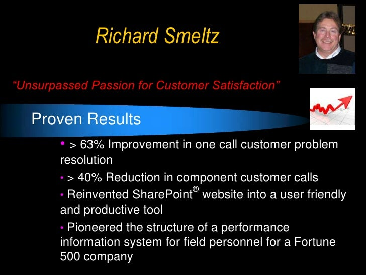 "Richard Smeltz""Unsurpassed Passion for Customer Satisfaction""   Proven Results        • > 63% Improvement in one call cust..."
