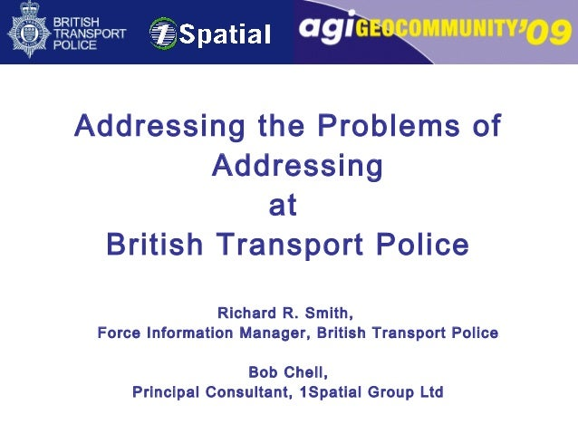 Addressing the Problems of Addressing at British Transport Police Richard R. Smith, Force Information Manager, British Tra...