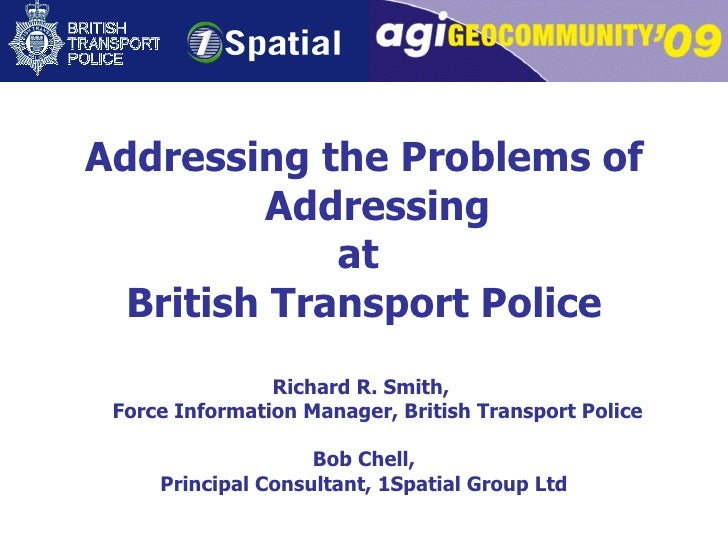 Addressing the Problems of Addressing at  British Transport Police Richard R. Smith,  Force Information Manager, British T...