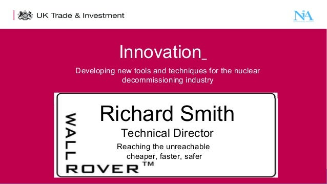 Innovation Developing new tools and techniques for the nuclear decommissioning industry  Richard Smith Technical Director ...