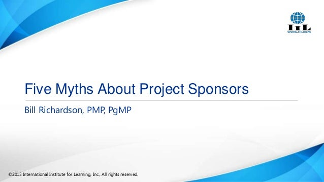 Five Myths About Project Sponsors Bill Richardson, PMP, PgMP  ©2013 International Institute for Learning, Inc., All rights...