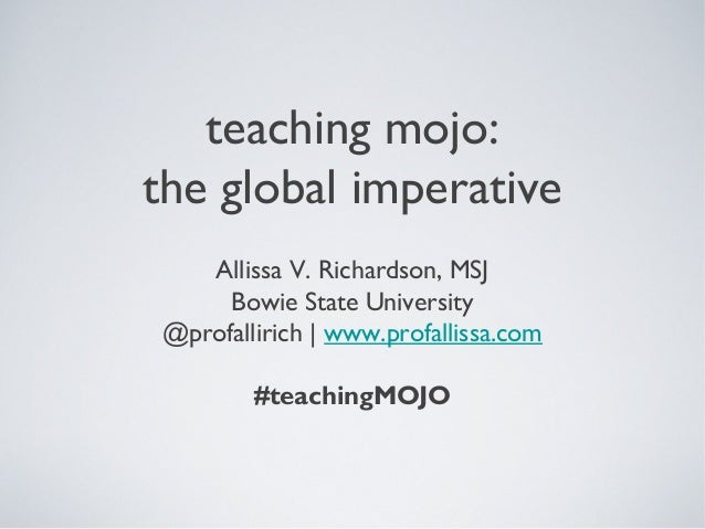 teaching mojo: the global imperative Allissa V. Richardson, MSJ Bowie State University @profallirich | www.profallissa.com...