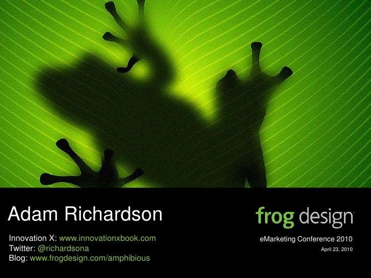 Adam Richardson Innovation X: www.innovationxbook.com   eMarketing Conference 2010 Twitter: @richardsona                  ...