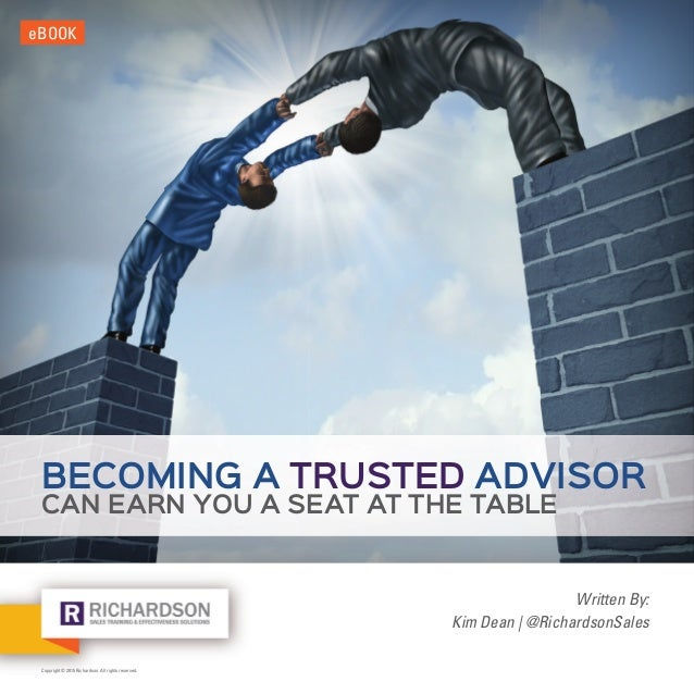 Copyright © 2015 Richardson. All rights reserved. eBOOK Written By: Kim Dean | @RichardsonSales BECOMING A TRUSTED ADVISOR...