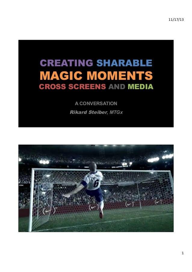 11/17/13%  CREATING SHARABLE  MAGIC MOMENTS  CROSS SCREENS AND MEDIA A CONVERSATION  Rikard Steiber, MTGx  2%  1%