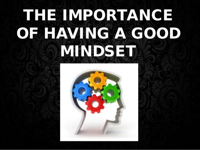 THE IMPORTANCE OF HAVING A GOOD MINDSET
