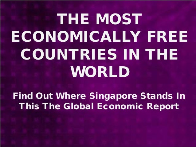 THE MOST ECONOMICALLY FREE COUNTRIES IN THE WORLD Find Out Where Singapore Stands In This The Global Economic Report